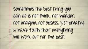 Sometimes the best thing you can do is not think, not wonder, not imagine, not obsess, just breathe & have faith that everything will work out for the best.